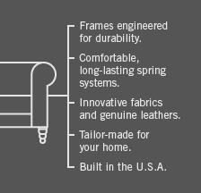 Frames engineered for durability. Comfortable, long-lasting spring systems. Innovative fabrics and genuine leathers. Tailor-made for your home. Built in the U.S.A.